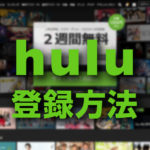 Huluの登録の仕方・お試しの使い方を解説【万人受けする映画やドラマが豊富なSVODサイト】
